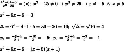 \frac{x^2+6x+5}{x^2-25}=(*);\ x^2-25\neq0\to x^2\neq25\to x\neq-5\ \wedge\ x\neq5\\\\x^2+6x+5=0\\\\\Delta=6^2-4\cdot1\cdot5=36-20=16;\ \sqrt\Delta=\sqrt{16}=4\\\\x_1=\frac{-6-4}{2\cdot1}=\frac{-10}{2}=-5;\ x_2=\frac{-6+4}{2\cdot1}=\frac{-2}{2}=-1\\\\x^2+6x+5=(x+5)(x+1)