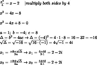\frac{x^2}{4}=x-2\ \ \ \ |multiply\ both\ sides\ by\ 4\\\\x^2=4x-8\\\\x^2-4x+8=0\\\\a=1;\ b=-4;\ c=8\\\Delta=b^2-4ac\to\Delta=(-4)^2-4\cdot1\cdot8=16-32=-16\\\sqrt\Delta=\sqrt{-16}=\sqrt{16\cdot(-1)}=4\sqrt{-1}=4i\\\\x_1=\frac{-b-\sqrt\Delta}{2a}\to x_1=\frac{4-4i}{2\cdot1}=2-2i\\\\x_2=\frac{-b+\sqrt\Delta}{2a}\to x_2=\frac{4+4i}{2\cdot1}=2+2i