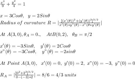 "\frac{x^2}{9}+ \frac{y^2}{4}=1\\\\x=3Cos\theta,\ \ y=2Sin\theta\\Radius\ of\ curvature\ R=  \frac{[(x'(\theta))^2+(y'(\theta))^2]^{3/2}}{x'(\theta)*y""(\theta)-x""(\theta*y'(\theta)}  \\\\At\ A(3,0),\theta_A=0.,\ \ \ AtB(0,2),\ \ \theta_B=\pi/2\\\\x'(\theta)=-3Sin\theta,\ \ \ y'(\theta)=2Cos\theta\\x""(\theta)=-3Cos\theta,\ \ \ y""(\theta)=-2sin\theta\\\\At\ Point\ A(3,0),\ \ x'(0)=0,\ y'(0)=2,\ x""(0)=-3,\ y""(0)=0\\\\R_A=  \frac{[0^2+2^2]^{3/2}}{0-(-3)*2}  =8/6=4/3\ units\\"