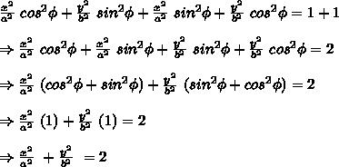 \frac{x^2}{a^2}\ cos^2 \phi+ \frac{y^2}{b^2}\ sin^2 \phi+\frac{x^2}{a^2}\ sin^2 \phi+ \frac{y^2}{b^2}\ cos^2 \phi=1+1\\ \\ \Rightarrow \frac{x^2}{a^2}\ cos^2 \phi+\frac{x^2}{a^2}\ sin^2 \phi+ \frac{y^2}{b^2}\ sin^2 \phi+ \frac{y^2}{b^2}\ cos^2 \phi=2\\ \\ \Rightarrow \frac{x^2}{a^2}\ (cos^2 \phi + sin^2 \phi)+ \frac{y^2}{b^2}\ (sin^2 \phi+cos^2 \phi)=2\\ \\ \Rightarrow \frac{x^2}{a^2}\ (1)+ \frac{y^2}{b^2}\ (1)=2\\ \\ \Rightarrow \frac{x^2}{a^2}\ + \frac{y^2}{b^2}\ =2