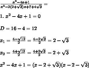 \frac{x^2 - 4x + 1}{x^2-2(2+\sqrt{3})x + 7+4\sqrt{3}} = \\\\1. \ x^2 - 4x + 1 = 0\\\\D = 16 - 4 = 12\\\\x_1 = \frac{4 - \sqrt{12}}{2} = \frac{4 - 2\sqrt{3}}{2} = 2 - \sqrt{3}\\\\x_2 = \frac{4 + \sqrt{12}}{2} = \frac{4 + 2\sqrt{3}}{2} = 2 + \sqrt{3}\\\\x^2 - 4x + 1 = (x - 2 + \sqrt{3}) (x - 2 - \sqrt{3})