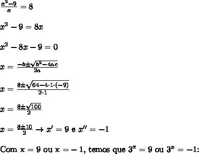 \frac{x^2 - 9}{x} = 8 \\\\ x^2 - 9 = 8x \\\\ x^2 - 8x - 9 = 0 \\\\ x = \frac{-b \pm \sqrt{b^2 - 4ac}}{2a} \\\\ x = \frac{8 \pm \sqrt{64 - 4 \cdot 1 \cdot (-9)}}{2 \cdot 1} \\\\ x = \frac{8 \pm \sqrt{100}}{2} \\\\ x = \frac{8 \pm 10}{2} \rightarrow x' = 9 \ \text{e} \ x'' = -1 \\\\ \text{Com x = 9 ou x =}-1\text{, temos que 3}^x = 9 \ \text{ou} \ 3^x = -\text{1:}