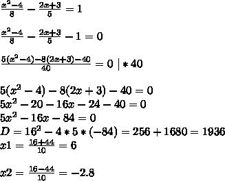 \frac{x^2-4}{8}-\frac{2x+3}{5}=1\\ \\ \frac{x^2-4}{8}-\frac{2x+3}{5}-1=0\\ \\ \frac{5(x^2-4)-8(2x+3) - 40}{40}=0 \ | * 40\\ \\ 5(x^2-4)-8(2x+3) - 40 = 0\\ 5x^2 - 20 - 16x-24-40=0\\ 5x^2-16x -84 = 0\\ D = 16^2 - 4 * 5*(-84) = 256+1680=1936\\ x1 = \frac{16+44}{10} = 6\\ \\ x2 = \frac{16-44}{10} = -2.8