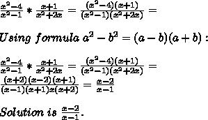 \frac{x^2-4}{x^2-1}*\frac{x+1}{x^2+2x}=\frac{(x^2-4)(x+1)}{(x^2-1)(x^2+2x)}=\\\\Using\ formula\ a^2-b^2=(a-b)(a+b):\\\\\frac{x^2-4}{x^2-1}*\frac{x+1}{x^2+2x}=\frac{(x^2-4)(x+1)}{(x^2-1)(x^2+2x)}=\\\frac{(x+2)(x-2)(x+1)}{(x-1)(x+1)x(x+2)}=\frac{x-2}{x-1}\\\\Solution\ is\ \frac{x-2}{x-1}.