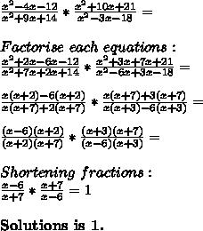 \frac{x^2-4x-12}{x^2+9x+14}*\frac{x^2+10x+21}{x^2-3x-18}=\\\\Factorise\ each\ equations:\\\frac{x^2+2x-6x-12}{x^2+7x+2x+14}*\frac{x^2+3x+7x+21}{x^2-6x+3x-18}=\\\\ \frac{x(x+2)-6(x+2)}{x(x+7)+2(x+7)}*\frac{x(x+7)+3(x+7)}{x(x+3)-6(x+3)}=\\\\\frac{(x-6)(x+2)}{(x+2)(x+7)}*\frac{(x+3)(x+7)}{(x-6)(x+3)}=\\\\Shortening\ fractions:\\\frac{x-6}{x+7}*\frac{x+7}{x-6}=1\\\\ \textbf{Solutions\ is\ 1.}