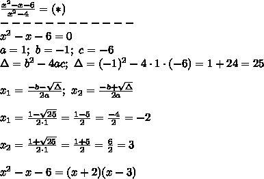 \frac{x^2-x-6}{x^2-4}=(*)\\------------\\x^2-x-6=0\\a=1;\ b=-1;\ c=-6\\\Delta=b^2-4ac;\ \Delta=(-1)^2-4\cdot1\cdot(-6)=1+24=25\\\\x_1=\frac{-b-\sqrt\Delta}{2a};\ x_2=\frac{-b+\sqrt\Delta}{2a}\\\\x_1=\frac{1-\sqrt{25}}{2\cdot1}=\frac{1-5}{2}=\frac{-4}{2}=-2\\\\x_2=\frac{1+\sqrt{25}}{2\cdot1}=\frac{1+5}{2}=\frac{6}{2}=3\\\\x^2-x-6=(x+2)(x-3)