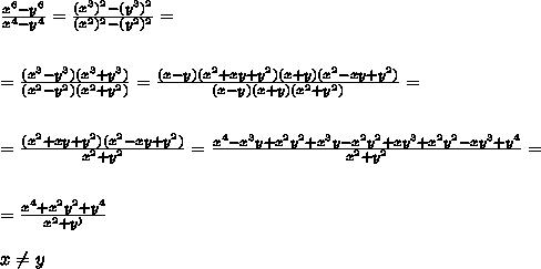 \frac{x^6-y^6}{x^4-y^4 } =\frac{(x^3)^2-(y^3)^{2}}{(x^2)^{2}-( y^2)^{2} }=\\\\\\= \frac{(x^3-y^3 )(x^3+y^3)}{(x^2-y^2)(x^2+y^2)}=\frac{(x-y)(x^2+xy+y^2)(x+y)(x^2-xy+y^2)}{(x -y )(x+y)(x^2+y^2)}=\\\\\\=\frac{ (x^2+xy+y^2) (x^2-xy+y^2)}{  x^2+y^2 }=\frac{ x^4-x^3y +x^2y^2+x^3y-x^2y^2+xy^3+x^2y^2-xy^3+y^4 }{  x^2+y^2 }= \\\\\\=\frac{ x^4  +x^2y^2 +y^4 }{  x^2+y^ )}  \\\\x\neq y