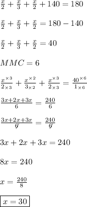 \frac{x}{2}+\frac{x}{3}+\frac{x}{2}+140=180\\\\\frac{x}{2}+\frac{x}{3}+\frac{x}{2}=180-140\\\\\frac{x}{2}+\frac{x}{3}+\frac{x}{2}=40\\\\MMC = 6\\\\\frac{x^{\times 3}}{2_{\times 3}}+\frac{x^{\times 2}}{3_{\times 2}}+\frac{x^{\times 3}}{2_{\times 3}}=\frac{40^{\times 6}}{1_{\times 6}}\\\\\frac{3x+2x+3x}{6} = \frac{240}{6}\\\\\frac{3x+2x+3x}{\not 6} = \frac{240}{\not 6}\\\\3x+2x+3x = 240\\\\8x = 240\\\\x = \frac{240}{8}\\\\\boxed{x = 30}