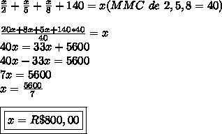 \frac{x}{2}+\frac{x}{5}+\frac{x}{8}+140=x(MMC\ de\ 2,5,8=40)\\\\\frac{20x+8x+5x+140*40}{40}=x\\40x=33x+5600\\40x-33x=5600\\7x=5600\\x=\frac{5600}{7}\\\\\boxed{\boxed{x=R\$800,00}}