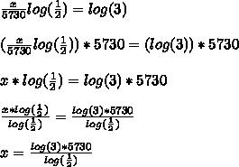 \frac{x}{5730}log(\frac{1}{2}) = log(3) \\ \\ (\frac{x}{5730}log(\frac{1}{2})) * 5730 = (log(3)) * 5730 \\ \\ x * log(\frac{1}{2}) = log(3) * 5730 \\ \\\frac{x * log(\frac{1}{2})}{log(\frac{1}{2})} = \frac{log(3) * 5730}{log(\frac{1}{2})} \\ \\x = \frac{log(3) * 5730}{log(\frac{1}{2})}