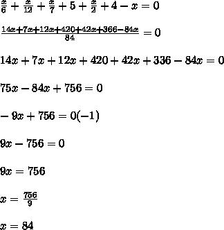 \frac{x}{6} + \frac{x}{12} + \frac{x}{7} + 5 + \frac{x}{2} + 4 -x = 0 \\  \\  \frac{14x + 7x + 12x +  420 +42x +  366- 84x}{84} = 0  \\  \\ 14x + 7x + 12x + 420 + 42x + 336 -84x = 0  \\  \\ 75x - 84x + 756 = 0  \\  \\ -9x + 756 = 0  (-1)\\  \\ 9x -756 = 0  \\  \\  9x = 756  \\  \\ x =  \frac{756}{9}  \\  \\ x = 84