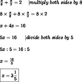 \frac{x}{8}+\frac{x}{2}=2\ \ \ \ |multiply\ both\ sides\ by\ 8\\8\times\frac{x}{8}+8\times\frac{x}{2}=8\times2\\x+4x=16\\5x=16\ \ \ \ \ |divide\ both\ sides\ by\ 5\\5x:5=16:5\\x=\frac{16}{5}\\\boxed{x=3\frac{1}{5}}