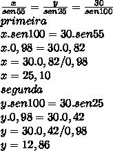 \frac{x}{sen55}=\frac{y}{sen25}=\frac{30}{sen100}\\ primeira\\ x.sen100=30.sen55\\ x.0,98=30.0,82\\ x=30.0,82/0,98\\ x=25,10\\ segunda\\ y.sen100=30.sen25\\ y.0,98=30.0,42\\ y=30.0,42/0,98\\ y=12,86\\