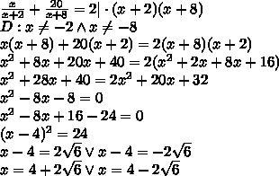 \frac{x}{x+2}+\frac{20}{x+8}=2|\cdot(x+2)(x+8)\\D:x\not=-2 \wedge x\not=-8\\x(x+8)+20(x+2)=2(x+8)(x+2)\\x^2+8x+20x+40=2(x^2+2x+8x+16)\\x^2+28x+40=2x^2+20x+32\\x^2-8x-8=0\\x^2-8x+16-24=0\\(x-4)^2=24\\x-4=2\sqrt6 \vee x-4=-2\sqrt6\\x=4+2\sqrt6 \vee x=4-2\sqrt6\\