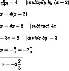 \frac{x}{x+2}=4\ \ \ \ \ | multiply\ by\ (x+2)\\x=4(x+2)\\x=4x+8\ \ \ \ | subtract\ 4x\\-3x=8\ \ \ \ | divide\ by\ -3\\x=-\frac{8}{3}=-2\frac{2}{3}\\ \boxed{x=-2\frac{2}{3}}
