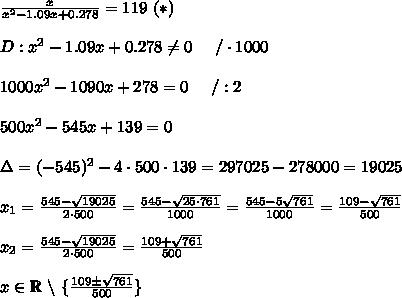 \frac{x}{x^2-1.09x+0.278}=119\ (*)\\\\D:x^2-1.09x+0.278\neq0\ \ \ \ /\cdot1000\\\\1000x^2-1090x+278=0\ \ \ \ /:2\\\\500x^2-545x+139=0\\\\\Delta=(-545)^2-4\cdot500\cdot139=297025-278000=19025\\\\x_1=\frac{545-\sqrt{19025}}{2\cdot500}=\frac{545-\sqrt{25\cdot761}}{1000}=\frac{545-5\sqrt{761}}{1000}=\frac{109-\sqrt{761}}{500}\\\\x_2=\frac{545-\sqrt{19025}}{2\cdot500}=\frac{109+\sqrt{761}}{500}\\\\x\in\mathbb{R}\ \backslash\ \{\frac{109\pm\sqrt{761}}{500}\}