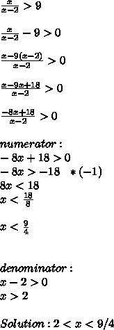 \frac{x}{x-2}>9 \\ \\ \frac{x}{x-2}-9>0 \\ \\ \frac{x-9(x-2)}{x-2}>0 \\ \\ \frac{x-9x+18}{x-2}>0 \\ \\ \frac{-8x+18}{x-2}>0 \\ \\ numerator: \\ -8x+18>0 \\ -8x>-18 \ \ *(-1)\\ 8x<18 \\ x< \frac{18}{8} \\ \\ x< \frac{9}{4} \\ \\ \\ denominator: \\ x-2>0 \\ x>2 \\ \\ Solution: 2<x<9/4