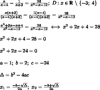 \frac{x}{x-4}-\frac{1}{x+3}=\frac{28}{x^2-x-12};\ D:x\in\mathbb{R}\ \backslash\ \{-3;\ 4\}\\\\\frac{x(x+3)}{(x-4)(x+3)}-\frac{1(x-4)}{(x-4)(x+3)}=\frac{28}{x^2-x-12}\\\\\frac{x^2+3x-x+4}{x^2-x-12}=\frac{28}{x^2-x-12}\iff x^2+2x+4=28\\\\x^2+2x+4-28=0\\\\x^2+2x-24=0\\\\a=1;\ b=2;\ c=-24\\\\\Delta=b^2-4ac\\\\x_1=\frac{-b-\sqrt\Delta}{2a};\ x_2=\frac{-b+\sqrt\Delta}{2a}