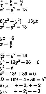 \frac{x}{y}+\frac{y}{x}=\frac{13}{6}\\x^2+y^2=13\\\\6(x^2+y^2)=13yx\\x^2+y^2=13\\\\yx=6 \\x=\frac{6}{y}\\\\\frac{36}{y^2}+y^2=13\\y^4-13y^2+36=0\\y^2=t\\t^2-13t+36=0\\D=169-4*36=5^2\\x_{1,2}=+-3;+-2\\y_{1,2}=+-2;+-3
