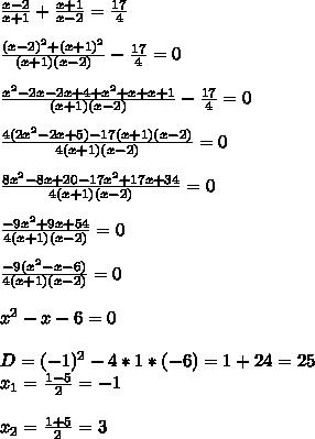 \frac{x-2}{x+1}+\frac{x+1}{x-2}=\frac{17}{4} \\ \\\frac{(x-2)^2+(x+1)^2}{(x+1)(x-2)}-\frac{17}{4}=0 \\ \\\frac{x^2-2x-2x+4+x^2+x+x+1}{(x+1)(x-2)}-\frac{17}{4}=0 \\ \\\frac{4(2x^2-2x+5)-17(x+1)(x-2)}{4(x+1)(x-2)}=0 \\ \\\frac{8x^2-8x+20-17x^2+17x+34}{4(x+1)(x-2)}=0 \\ \\\frac{-9x^2+9x+54}{4(x+1)(x-2)}=0 \\ \\\frac{-9(x^2-x-6)}{4(x+1)(x-2)}=0 \\ \\x^2-x-6=0 \\ \\D=(-1)^2-4*1*(-6)=1+24=25 \\x_1=\frac{1-5}{2}=-1 \\ \\x_2=\frac{1+5}{2}=3