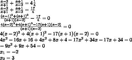 \frac{x-2}{x+1}+\frac{x+1}{x-2}=4\frac{1}{4}\\\frac{x-2}{x+1}+\frac{x+1}{x-2}=\frac{17}{4}\\\frac{(x-1)^2+(x+1)^2}{(x+1)(x-2)}-\frac{17}{4}=0\\\frac{4(x-2)^2+4(x+1)^2-17(x+1)(x-2)}{(x+1)(x-2)}=0\\4(x-2)^2+4(x+1)^2-17(x+1)(x-2)=0\\4x^2-16x+16+4x^2+8x+4-17x^2+34x-17x+34=0\\-9x^2+9x+54=0\\x_1=-2\\x_2=3
