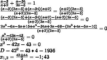 \frac{x-3}{x+2}+\frac{x-34}{2x-5}=1\\ \frac{(x-3)(2x-5)+(x-34)(x+2)}{(x+2)(2x-5)}=\frac{(x+2)(2x-5)}{(x+2)(2x-5)}\\ \frac{(x-3)(2x-5)+(x-34)(x+2)-(x+2)(2x-5)}{(x+2)(2x-5)}=0\\ \frac{2x^2-6x-5x+15 + x^2-34x+2x -68 - (2x^2+4x-5x-10)}{(x+2)(2x-5)}=0\\ \frac{x^2-42x-43}{(x+2)(2x-5)}=0\\ x^2-42x-43=0\\ D=42^2-43*4=1936\\ x_{1,2}=\frac{42\pm44}{2}=-1;43\\