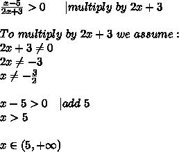 \frac{x-5}{2x+3}>0\ \ \ \ \   multiply\ by\ 2x+3\\\\To\ multiply\ by\ 2x+3\ we\ assume:\\2x+3 \neq 0\\2x \neq -3\\x \neq -\frac{3}{2}\\\\x-5>0\ \ \  add\ 5\\x>5\\\\x\in(5,+\infty)