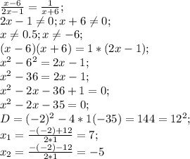 \frac{x-6}{2x-1}=\frac{1}{x+6};\\ 2x-1 \neq 0; x+6 \neq 0;\\ x \neq 0.5; x \neq -6;\\ (x-6)(x+6)=1*(2x-1);\\ x^2-6^2=2x-1;\\ x^2-36=2x-1;\\ x^2-2x-36+1=0;\\ x^2-2x-35=0;\\ D=(-2)^2-4*1(-35)=144=12^2;\\ x_1=\frac{-(-2)+12}{2*1}=7;\\ x_2=\frac{-(-2)-12}{2*1}=-5