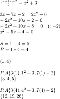 \frac { 3x+7x-2 }{ 2 } =x^2+3\\ \\ 3x+7x-2=2x^2+6\\ -2x^2+10x-2-6\\ -2x^2+10x-8=0\quad (:-2)\\ x^2-5x+4=0\\ \\ S=1+4=5\\ P=1*4=4\\ \\ (1,4)\\ \\ P.A\{ 3(1),1^2+3,7(1)-2\} \\ \{ 3,4,5\} \\ \\ P.A\{ 3(4),4^2+3,7(4)-2\} \\ \{ 12,19,26\}