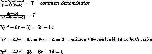 \frac { 4r-10+4r-4} {(r-1)(r-5) }=7\ \  \ common \ denominator  \\\\\frac { 6r-14} {(r^2-5r-r+5 ) }=7\\\\7(r^2-6r +5)=6r-14 \\\\ 7r^2-42r +35=6r-14 =0 \ \  \ subtract\ 6r \   and \  add \ 14 \ to\ both\ sides \\\\ 7r^2-42r +35-6r+14 =0