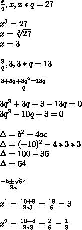 \frac { x }{ q } ,x,x*q=27\\ \\ x^{ 3 }=27\\ x=\sqrt [ 3 ]{ 27 } \\ x=3\\ \\ \frac { 3 }{ q } ,3,3*q=13\\ \\ \frac { 3+3q+3q^{ 2 }=13q }{ q } \\ \\ 3q^{ 2 }+3q+3-13q=0\\ 3q^{ 2 }-10q+3=0\\ \\ \Delta =b^{ 2 }-4ac\\ \Delta =(-10)^{ 2 }-4*3*3\\ \Delta =100-36\\ \Delta =64\\ \\ \frac { -b\pm \sqrt { 64 }  }{ 2a } \\ \\ x^{ 1 }=\frac { 10+8 }{ 2*3 } =\frac { 18 }{ 6 } =3\\ \\ x^{ 2 }=\frac { 10-8 }{ 2*3 } =\frac { 2 }{ 6 } =\frac { 1 }{ 3 }