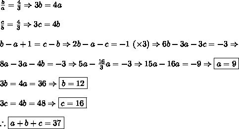 \frac b a = \frac43\Rightarrow 3b=4a\\\\\frac c b = \frac43\Rightarrow 3c=4b\\\\b-a+1=c-b\Rightarrow 2b-a-c=-1\ (\times3)\Rightarrow6b-3a-3c=-3\Rightarrow\\\\8a-3a-4b=-3\Rightarrow 5a-\frac{16}3a=-3\Rightarrow 15a-16a=-9\Rightarrow \boxed{a=9}\\\\3b=4a=36\Rightarrow \boxed{b=12}\\\\3c=4b=48\Rightarrow \boxed{c=16}\\\\\therefore\boxed{a+b+c=37}