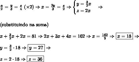 \frac x 2=\frac y 3=\frac z 4\,\,(\times2)\Rightarrow x=\frac{2y}3=\frac z 2\Rightarrow\begin{cases}y=\frac32x\\z=2x\end{cases}\Rightarrow\\\\\\\text{(substituindo na soma)}\\\\x+\frac32x+2x=81\Rightarrow 2x+3x+4x=162\Rightarrow x=\frac{162}{9}\Rightarrow\boxed{x=18}\Rightarrow\\\\y=\frac32\cdot18\Rightarrow\boxed{y=27}\Rightarrow\\\\z=2\cdot18\Rightarrow\boxed{z=36}
