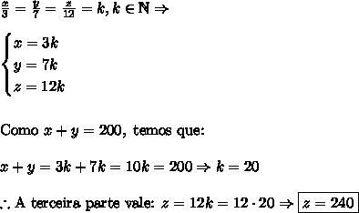 \frac x3=\frac y7=\frac z{12}=k,k\in\mathbb{N}\Rightarrow\\\\\begin{cases}x=3k\\y=7k\\z=12k\end{cases}\\\\\\\text{Como }x+y=200,\text{ temos que:}\\\\x+y=3k+7k=10k=200\Rightarrow k=20\\\\\therefore \text{A terceira parte vale: }z=12k=12\cdot20\Rightarrow \boxed{z=240}