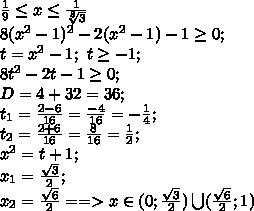 \frac19\leq x\leq\frac1{\sqrt[8]3}\\ 8(x^2-1)^2-2(x^2-1)-1\geq0;\\ t=x^2-1;\ t\geq-1;\\ 8t^2-2t-1\geq0;\\ D=4+32=36;\\t_1=\frac{2-6}{16}=\frac{-4}{16}=-\frac14;\\t_2=\frac{2+6}{16}=\frac{8}{16}=\frac12;\\x^2=t+1;\\x_1=\frac{\sqrt3}{2};\\x_2=\frac{\sqrt6}{2}==>x\in(0;\frac{\sqrt3}{2})\bigcup(\frac{\sqrt6}{2};1)\\