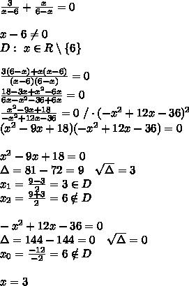 \frac3{x-6} +\frac x{6-x}=0\\\\x-6 \neq 0\\D:\ x \in R \setminus \{6\}\\\\\frac{3(6-x)+x(x-6)}{(x-6)(6-x)}=0\\\frac{18-3x+x^2-6x}{6x-x^2-36+6x}=0\\\frac{x^2-9x+18}{-x^2+12x-36}=0\ / \cdot (-x^2+12x-36)^2\\(x^2-9x+18)(-x^2+12x-36)=0\\\\x^2-9x+18=0\\\Delta=81-72=9\ \ \ \sqrt{\Delta}=3\\x_1=\frac{9-3}2=3 \in D\\x_2=\frac{9+3}2=6 \notin D\\\\-x^2+12x-36=0\\\Delta=144-144=0\ \ \ \sqrt{\Delta}=0\\x_0=\frac{-12}{-2}=6 \notin D\\\\x=3