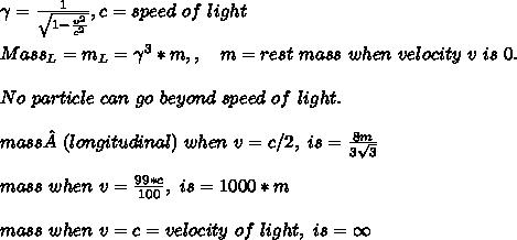 \gamma = \frac{1}{\sqrt{1-\frac{v^2}{c^2}}}, c=speed\ of\ light\\\\Mass_L = m_L = \gamma^3*m,,\ \ \ m=rest\ mass\ when\ velocity\ v\ is\ 0.\\\\No\ particle\ can\ go\ beyond\ speed\ of\ light.\\\\mass(longitudinal)\ when\ v=c/2,\ is=\frac{8m}{3\sqrt{3}}\\\\mass\ when\ v=\frac{99*c}{100},\ is=1000*m\\\\mass\ when\ v=c=velocity\ of\ light,\ is=\infty\\\\