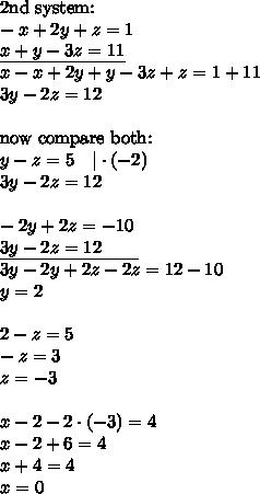 \hbox{2nd system:} \\ -x+2y+z=1 \\ \underline{x+y-3z=11} \\ x-x+2y+y-3z+z=1+11 \\ 3y-2z=12 \\ \\ \hbox{now compare both:} \\ y-z=5 \ \ \ |\cdot (-2) \\ 3y-2z=12 \\ \\ -2y+2z=-10 \\ \underline{3y-2z=12 \ \ \ \ \ \ } \\ 3y-2y+2z-2z=12-10 \\ y=2 \\ \\ 2-z=5 \\ -z=3 \\ z=-3 \\ \\ x-2-2 \cdot (-3) = 4 \\ x-2+6=4 \\ x+4=4 \\ x=0