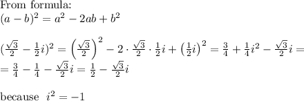 \hbox{From formula:} \\ (a-b)^{2}=a^{2}-2ab+b^{2} \\ \\ (\frac{\sqrt{3}}{2}-\frac{1}{2}i)^{2}=\left( \frac{\sqrt{3}}{2}\right)^{2}-2 \cdot \frac{\sqrt{3}}{2} \cdot \frac{1}{2}i+\left(\frac{1}{2}i\right)^{2}=\frac{3}{4}+\frac{1}{4}i^{2}-\frac{\sqrt{3}}{2}i= \\ = \frac{3}{4}-\frac{1}{4}-\frac{\sqrt{3}}{2}i=\frac{1}{2}-\frac{\sqrt{3}}{2}i \\ \\ \hbox{because} \ \ i^{2}=-1