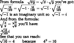 \hbox{From formula} \ \ \ \sqrt{xy} = \sqrt{x} \cdot \sqrt{y} \ \hbox{you've got:} \\ \sqrt{-\frac{16}{169}}=\sqrt{-1 \cdot \frac{16}{169}}= \sqrt{-1} \cdot \sqrt{\frac{16}{169}} \\  \sqrt{-1} \  \hbox{is an imaginary unit so} \ \ \sqrt{-1} = i  \\ \hbox{And from the formula:} \\ \sqrt{\frac{x}{y}}=\frac{\sqrt{x}}{\sqrt{y}} \ \hbox{you'll have:} \\ \frac{\sqrt{16}}{\sqrt{169}}i \\ \hbox{See that you can reach:} \\ \sqrt{16}=4 \qquad \hbox{because} \qquad 4^2=16 \\