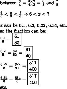 \hbox{between} \ \frac{3}{4}=\frac{3 \times 2}{4 \times 2}=\frac{6}{8} \ \hbox{and} \ \frac{7}{8} \\ \\ \frac{6}{8} < \frac{x}{8} < \frac{7}{8} \Rightarrow 6<x<7 \\ \\ \hbox{x can be 6.1, 6.2, 6.22, 6.34, etc.} \\ \hbox{so the fraction can be:} \\ \frac{6.1}{8}=\boxed{\frac{61}{80}} \\ \frac{6.2}{8}=\frac{62}{80}=\boxed{\frac{31}{40}} \\ \frac{6.22}{8}=\frac{622}{800}=\boxed{\frac{311}{400}} \\ \frac{6.34}{8}=\frac{634}{8}=\boxed{\frac{317}{400}} \\ \hbox{etc.}