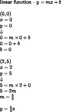 \hbox{linear function - }y=mx+b \\ \\(0,0) \\ x=0 \\ y=0 \\ \Downarrow \\0=m \times 0 + b \\0=0+b \\b=0 \\ \\(2,5) \\x=2 \\ y=5 \\ \Downarrow \\5=m \times 2 + 0 \\5=2m \\m=\frac{5}{2} \\ \\y=\frac{5}{2}x
