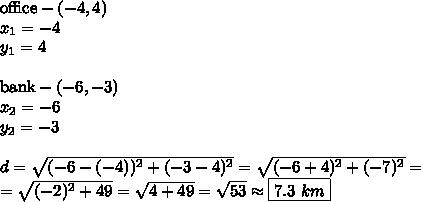 \hbox{office} - (-4,4) \\ x_1=-4 \\ y_1=4 \\ \\\hbox{bank} - (-6,-3) \\ x_2=-6 \\ y_2=-3 \\ \\d=\sqrt{(-6-(-4))^2+(-3-4)^2}=\sqrt{(-6+4)^2+(-7)^2}=\\=\sqrt{(-2)^2+49}=\sqrt{4+49}=\sqrt{53} \approx \boxed{7.3 \ km}