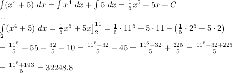 \int(x^4+5)\ dx=\int x^4\ dx+\int 5\ dx=\frac{1}{5}x^5+5x+C\\\\\int\limits_{2}^{11}(x^4+5)\ dx=\left\frac{1}{5}x^5+5x\right]^{11}_2=\frac{1}{5}\cdot11^5+5\cdot11-\left(\frac{1}{5}\cdot2^5+5\cdot2\right)\\\\=\frac{11^5}{5}+55-\frac{32}{5}-10=\frac{11^5-32}{5}+45=\frac{11^5-32}{5}+\frac{225}{5}=\frac{11^5-32+225}{5}\\\\=\frac{11^5+193}{5}=32248.8