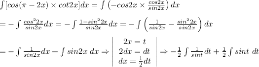 \int[cos(\pi-2x)\times cot2x]dx=\int\left(-cos2x\times\frac{cos2x}{sin2x}\right)dx\\=-\int\frac{cos^22x}{sin2x}dx=-\int\frac{1-sin^22x}{sin2x}dx=-\int\left(\frac{1}{sin2x}-\frac{sin^22x}{sin2x}\right)dx\\=-\int\frac{1}{sin2x}dx+\int sin2x\ dx\Rightarrow  \left|\begin{array}{ccc}2x=t\2dx=dt\dx=\frac{1}{2}dt\end{array}\right|\Rightarrow-\frac{1}{2}\int\frac{1}{sint}dt+\frac{1}{2}\int sint\ dt