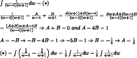 \int\frac{1}{(w-4)(w+1)}dw=(*)\\\\\frac{1}{(w-4)(w+1)}=\frac{A}{w-4}+\frac{B}{w+1}=\frac{A(w+1)+B(w-4)}{(w-4)(w+1)}=\frac{Aw+A+Bw-4B}{(w-4)(w+1)}\\\\=\frac{(A+B)w+A-4B}{(w-4)(w+1)}\Rightarrow A+B=0\ and\ A-4B=1\\\\A=-B\to-B-4B=1\Rightarrow-5B=1\Rightarrow B=-\frac{1}{5}\to A=\frac{1}{5}\\\\(*)=\int\left(\frac{\frac{1}{5}}{w-4}-\frac{\frac{1}{5}}{w+1}\right)dw=\frac{1}{5}\int\frac{1}{w-4}dw-\frac{1}{5}\int\frac{1}{w+1}dw
