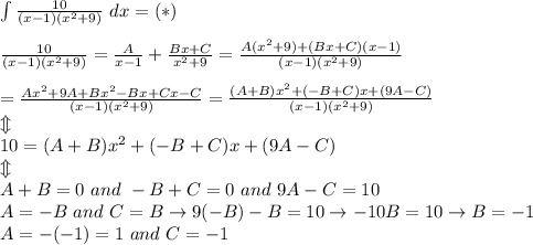 \int\frac{10}{(x-1)(x^2+9)}\ dx=(*)\\\\\frac{10}{(x-1)(x^2+9)}=\frac{A}{x-1}+\frac{Bx+C}{x^2+9}=\frac{A(x^2+9)+(Bx+C)(x-1)}{(x-1)(x^2+9)}\\\\=\frac{Ax^2+9A+Bx^2-Bx+Cx-C}{(x-1)(x^2+9)}=\frac{(A+B)x^2+(-B+C)x+(9A-C)}{(x-1)(x^2+9)}\\\Updownarrow\\10=(A+B)x^2+(-B+C)x+(9A-C)\\\Updownarrow\\A+B=0\ and\ -B+C=0\ and\ 9A-C=10\\A=-B\ and\ C=B\to9(-B)-B=10\to-10B=10\to B=-1\\A=-(-1)=1\ and\ C=-1