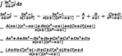 \int\frac{2x^3-1}{x+x^4}dx\\\\\frac{2x^3-1}{x+x^4}=\frac{2x^3-1}{x(1+x^3)}=\frac{2x^3-1}{x(x+1)(x^2-x+1)}=\frac{A}{x}+\frac{B}{x+1}+\frac{Cx+D}{x^2-x+1}\\\\=\frac{A(x+1)(x^2-x+1)+Bx(x^2-x+1)+x(Cx+D)(x+1)}{x(x+1)(x^2-x+1)}\\\\=\frac{Ax^3+A+Bx^3-Bx^2+Bx+Cx^3+Cx^2+Dx^2+Dx}{x(x+1)(x^2-x+1)}\\\\=\frac{(A+B+C)x^3+(-B+C+D)x^2+(B+D)x+A}{x(x+1)(x^2-x+1)}\\\\\Downauparrow
