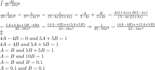 \int\frac{dx}{25-16x^2}\\\\\frac{1}{25-16x^2}=\frac{1}{5^2-(4x)^2}=\frac{1}{(5-4x)(5+4x)}=\frac{A}{5-4x}+\frac{B}{5+4x}=\frac{A(5+4x)+B(5-4x)}{(5-4x)(5+4x)}\\\\=\frac{5A+4Ax+5B-4Bx}{25-16x^2}=\frac{(4A-4B)x+(5A+5B)}{25-16x^2}\Rightarrow\frac{1}{25-16x^2}=\frac{(4A-4B)x+(5A+5B)}{25-16x^2}\\\Updownarrow\\4A-4B=0\ and\ 5A+5B=1\\4A=4B\ and\ 5A+5B=1\\A=B\ and\ 5B+5B=1\\A=B\ and\ 10B=1\\A=B\ and\ B=0.1\\A=0.1\ and\ B=0.1