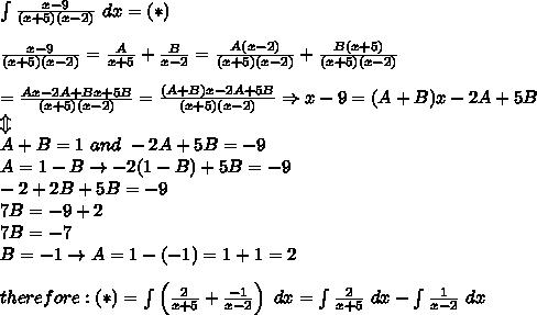 \int\frac{x-9}{(x+5)(x-2)}\ dx=(*)\\\\\frac{x-9}{(x+5)(x-2)}=\frac{A}{x+5}+\frac{B}{x-2}=\frac{A(x-2)}{(x+5)(x-2)}+\frac{B(x+5)}{(x+5)(x-2)}\\\\=\frac{Ax-2A+Bx+5B}{(x+5)(x-2)}=\frac{(A+B)x-2A+5B}{(x+5)(x-2)}\Rightarrow x-9=(A+B)x-2A+5B\\\Updownarrow\\A+B=1\ and\ -2A+5B=-9\\A=1-B\to-2(1-B)+5B=-9\\-2+2B+5B=-9\\7B=-9+2\\ 7B=-7\\ B=-1\to A=1-(-1)=1+1=2\\\\therefore:(*)=\int\left(\frac{2}{x+5}+\frac{-1}{x-2}\right)\ dx=\int\frac{2}{x+5}\ dx-\int\frac{1}{x-2}\ dx